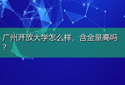 广州开放大学怎么样,含金量高吗〔圆上班族名校梦〕