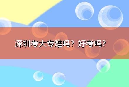深圳考大专难吗?好考吗〔录取通知书〕