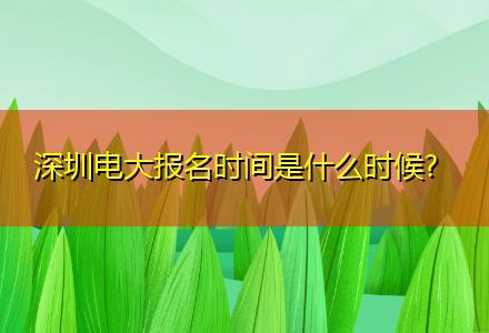 深圳电大报名时间是什么时候〔多院校可选〕