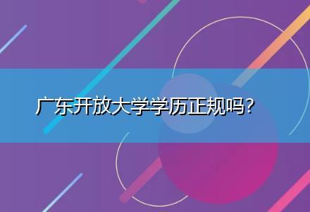 广东开放大学学历正规吗〔一对一教学〕