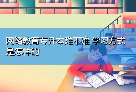 网络教育专升本难不难 学习方式是怎样的〔985/211名校学历〕