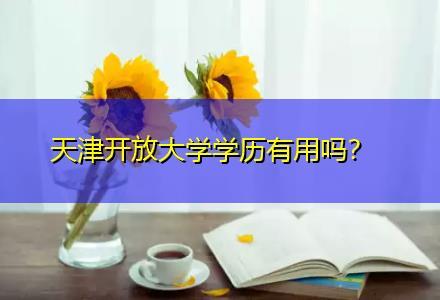 天津开放大学学历有用吗〔成考放心报考〕