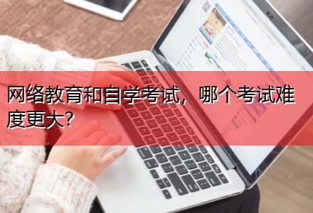 网络教育和自学考试,哪个考试难度更大〔在线直播教学〕