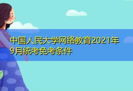 中国人民大学网络教育2021年9月统考免考条件〔毕业时间短〕