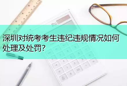 深圳对统考考生违纪违规情况如何处理及处罚〔免考科目在线咨询〕