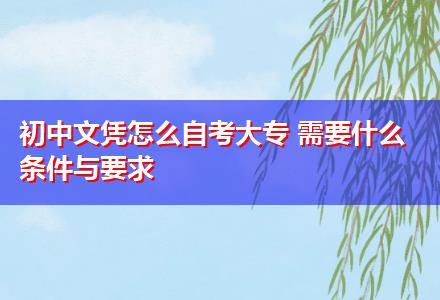 初中文凭怎么自考大专 需要什么条件与要求