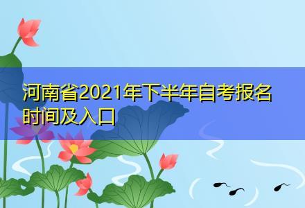 河南省2021年下半年自考报名时间及入口〔自考报名详细解读〕