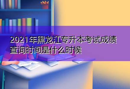 2021年黑龙江专升本考试成绩查询时间是什么时候