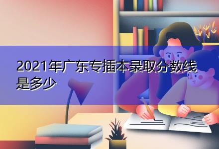 2021年广东专插本录取分数线是多少