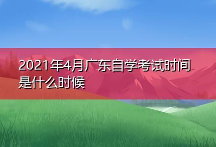 2021年4月广东自学考试时间是什么时候