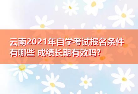 云南2021年自学考试报名条件有哪些 成绩长期有效吗?