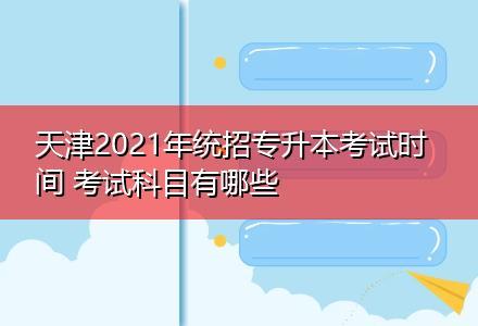天津2021年统招专升本考试时间 考试科目有哪些