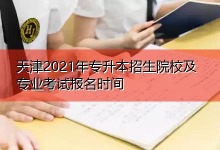 天津2021年专升本招生院校及专业考试报名时间