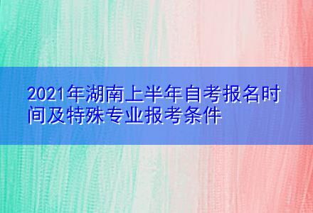 2021年湖南上半年自考报名时间及特殊专业报考条件