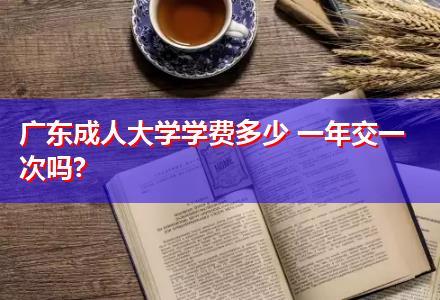 广东成人大学学费多少 一年交一次吗?