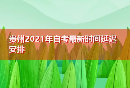 贵州2021年自考最新时间延迟安排
