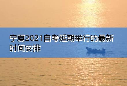 宁夏2021自考延期举行的最新时间安排