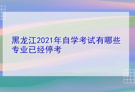黑龙江2021年自学考试有哪些专业已经停考
