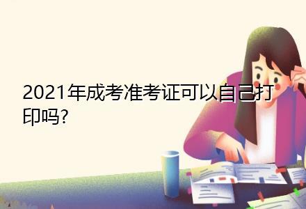 2021年成考准考证可以自己打印吗?