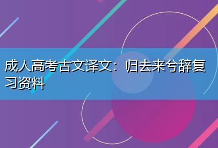 成人高考古文译文:归去来兮辞复习资料