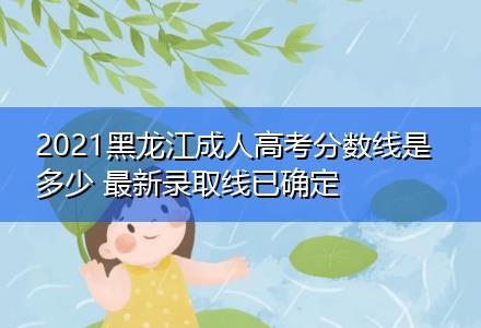 2021黑龙江成人高考分数线是多少 最新录取线已确定