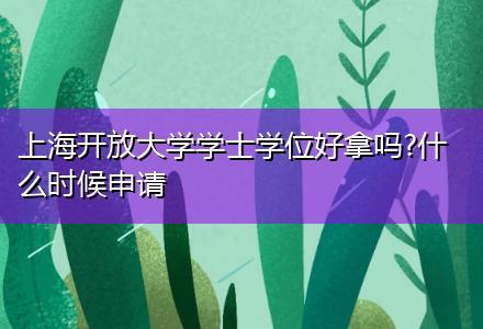 上海开放大学学士学位好拿吗?什么时候申请