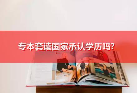 专本套读国家承认学历吗?