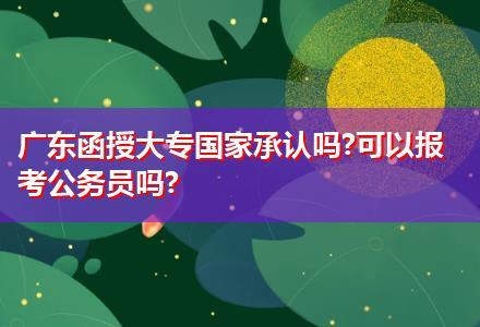 广东函授大专国家承认吗?可以报考公务员吗?
