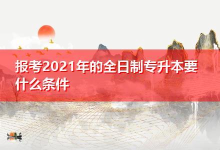 报考2021年的全日制专升本要什么条件