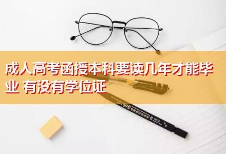 成人高考函授本科要读几年才能毕业 有没有学位证