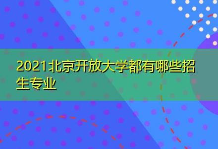 2021北京开放大学都有哪些招生专业