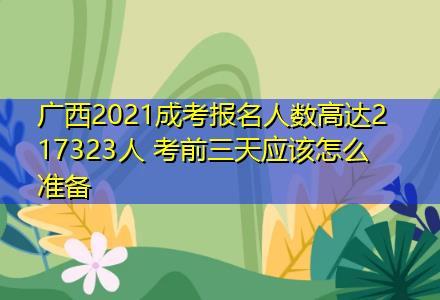 广西2021成考报名人数高达217323人 考前三天应该怎么准备