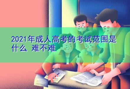 2021年成人高考的考试范围是什么 难不难