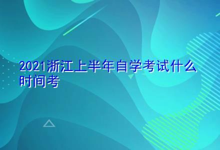 2021浙江上半年自学考试什么时间考