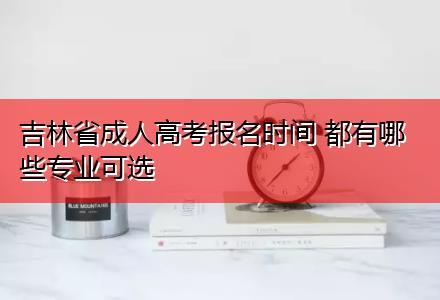 吉林省成人高考报名时间 都有哪些专业可选