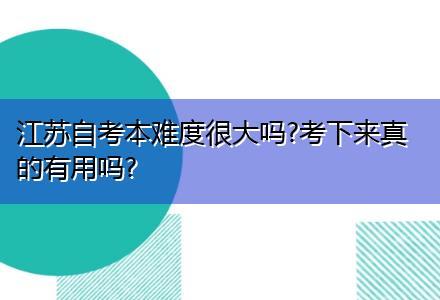 江苏自考本难度很大吗?考下来真的有用吗?