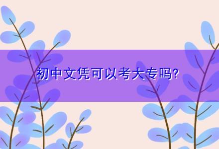 初中文凭可以考大专吗?