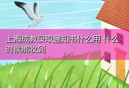上海成教录取通知书什么用 什么时候能收到