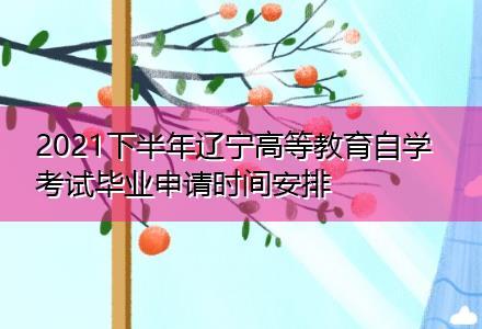 2021下半年辽宁高等教育自学考试毕业申请时间安排