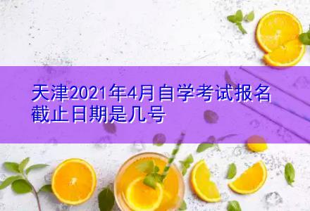 天津2021年4月自学考试报名截止日期是几号