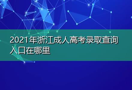 2021年浙江成人高考录取查询入口在哪里