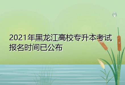 2021年黑龙江高校专升本考试报名时间已公布
