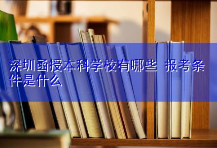深圳函授本科学校有哪些 报考条件是什么