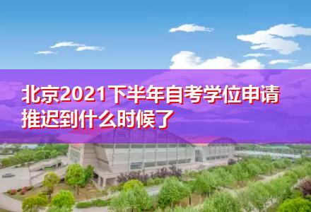北京2021下半年自考学位申请推迟到什么时候了
