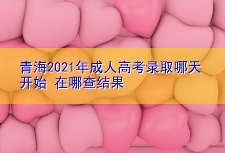 青海2021年成人高考录取哪天开始 在哪查结果