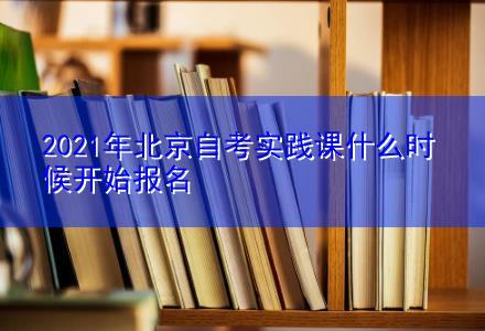 2021年北京自考实践课什么时候开始报名