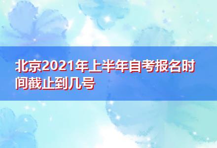 北京2021年上半年自考报名时间截止到几号