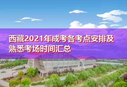 西藏2021年成考各考点安排及熟悉考场时间汇总