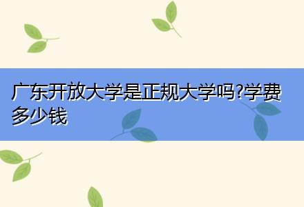 广东开放大学是正规大学吗?学费多少钱