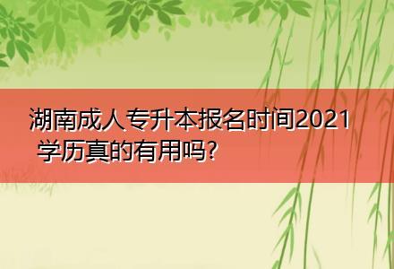 湖南成人专升本报名时间2021 学历真的有用吗?